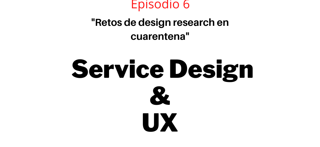 Episodio 6 – Retos de design research en cuarentena